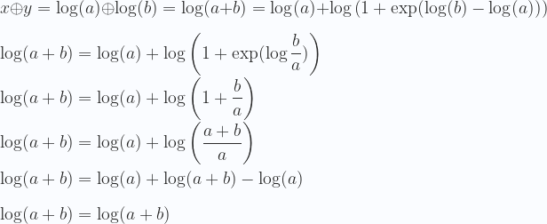 \displaystyle x \oplus y =\log(a) \oplus \log(b) = \log(a+b)= \log(a) +\log \left (1 + \exp (\log(b)-\log(a)) \right ) \\ \\ \log(a+b)= \log(a) +\log \left (1 + \exp (\log\frac{b}{a}) \right ) \\ \\ \log(a+b)= \log(a) +\log \left (1 + \frac{b}{a} \right ) \\ \\ \log(a+b)= \log(a) +\log \left (\frac{a + b}{a} \right ) \\ \\ \log(a+b)= \log(a) +\log (a + b) -\log(a) \\ \\ \log(a+b)= \log (a + b) \\ \\