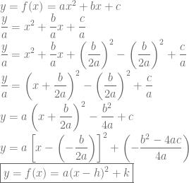 \displaystyle y=f(x)=ax^2+bx+c\\ \frac{y}{a}=x^2+\frac{b}{a}x+\frac{c}{a}\\ \frac{y}{a}=x^2+\frac{b}{a}x+\left ( \frac{b}{2a} \right )^2-\left ( \frac{b}{2a} \right )^2+\frac{c}{a}\\ \frac{y}{a}=\left ( x+\frac{b}{2a} \right )^2-\left ( \frac{b}{2a} \right )^2+\frac{c}{a}\\ y=a\left ( x+\frac{b}{2a} \right )^2-\frac{b^2}{4a}+c\\ y=a\left [ x-\left ( -\frac{b}{2a} \right ) \right ]^2+\left ( -\frac{b^2-4ac}{4a} \right )\\ \boxed {y=f(x)=a(x-h)^2+k}