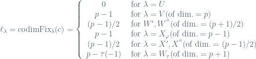 \ell_{\lambda}=\textrm{codim}\textrm{Fix}_{\lambda}(c)=\left\{\begin{array}{cl}0 & \textrm{ for } \lambda = U \\ p-1 & \textrm{ for } \lambda=V (\textrm{of dim.}=p) \\ (p-1)/2 & \textrm{ for } W', W^{''} (\textrm{of dim.}= (p+1)/2) \\ p-1 & \textrm{ for } \lambda=X_{\varphi} (\textrm{of dim.}=p-1) \\ (p-1)/2 & \textrm{ for }\lambda = X',X^{''} (\textrm{of dim.}=(p-1)/2) \\ p-\tau(-1) & \textrm{ for } \lambda=W_{\tau} (\textrm{of dim.}=p+1)\end{array}\right.