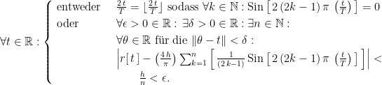"\forall t \in \mathbb R : \begin{cases} \text{ entweder } & \frac{2 \, t}{T} = \lfloor \frac{2 \, t}{T} \rfloor  \text{ sodass } \forall k \in \mathbb N : \text{Sin}\left[ \, 2 \, (2 k - 1) \, \pi \, \left(\frac{t}{T}\right) \, \right] = 0 \cr \text{ oder } & \forall \epsilon > 0 \in \mathbb R : \, \exists \delta > 0 \in \mathbb R : \exists n \in \mathbb N : \cr \, & \forall \theta \in \mathbb R \text{ f""ur die } \