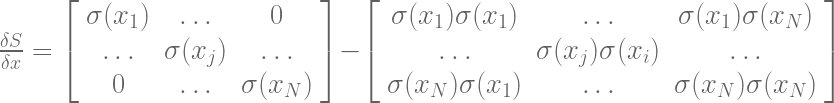 \frac{\delta{S}}{\delta{x}} = \left [ \begin{array}{ccc} \sigma(x_{1}) & \ldots & 0 \\ \ldots & \sigma(x_{j}) & \ldots \\ 0 & \ldots & \sigma(x_{N})\end{array} \right ] - \left[ \begin{array}{ccc} \sigma(x_{1})\sigma(x_{1}) & \ldots & \sigma(x_{1})\sigma(x_{N}) \\ \ldots & \sigma(x_{j})\sigma(x_{i}) & \ldots \\ \sigma(x_{N})\sigma(x_{1}) & \ldots & \sigma(x_{N})\sigma(x_{N}) \end{array} \right ]