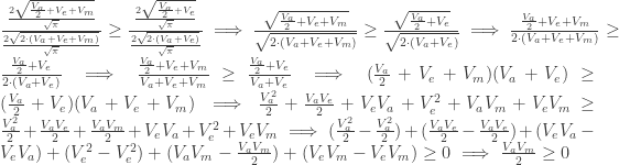 \frac{\frac{2\sqrt{\frac{V_a}{2}+V_e+V_m}}{\sqrt{\pi}}}{\frac{2\sqrt{2\cdot(V_a+V_e+V_m)}}{\sqrt{\pi}}}\geq \frac{\frac{2\sqrt{\frac{V_a}{2}+V_e}}{\sqrt{\pi}}}{\frac{2\sqrt{2\cdot(V_a+V_e)}}{\sqrt{\pi}}}\implies\frac{\sqrt{\frac{V_a}{2}+V_e+V_m}}{\sqrt{2\cdot(V_a+V_e+V_m)}}\geq\frac{\sqrt{\frac{V_a}{2}+V_e}}{\sqrt{2\cdot(V_a+V_e)}}\implies\frac{\frac{V_a}{2}+V_e+V_m}{2\cdot(V_a+V_e+V_m)}\geq\frac{\frac{V_a}{2}+V_e}{2\cdot(V_a+V_e)}\implies \frac{\frac{V_a}{2}+V_e+V_m}{V_a+V_e+V_m}\geq\frac{\frac{V_a}{2}+V_e}{V_a+V_e}\implies (\frac{V_a}{2}+V_e+V_m)(V_a+V_e)\geq(\frac{V_a}{2}+V_e)(V_a+V_e+V_m)\implies \frac{V_a^2}{2}+\frac{V_aV_e}{2}+V_eV_a+V_e^2+V_aV_m+V_eV_m\geq\frac{V_a^2}{2}+\frac{V_aV_e}{2}+\frac{V_aV_m}{2}+V_eV_a+V_e^2+V_eV_m\implies(\frac{V_a^2}{2}-\frac{V_a^2}{2})+(\frac{V_aV_e}{2}-\frac{V_aV_e}{2})+(V_eV_a-V_eV_a)+(V_e^2-V_e^2)+(V_aV_m-\frac{V_aV_m}{2})+(V_eV_m-V_eV_m)\geq0\implies \frac{V_aV_m}{2}\geq0