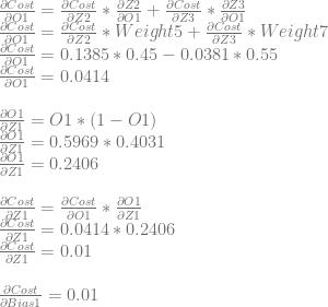 \frac{\partial Cost}{\partial O1} = \frac{\partial Cost}{\partial Z2} * \frac{\partial Z2}{\partial O1} + \frac{\partial Cost}{\partial Z3} * \frac{\partial Z3}{\partial O1}\\ \frac{\partial Cost}{\partial O1} = \frac{\partial Cost}{\partial Z2} * Weight5 + \frac{\partial Cost}{\partial Z3} * Weight7\\ \frac{\partial Cost}{\partial O1} = 0.1385 * 0.45 - 0.0381 * 0.55\\ \frac{\partial Cost}{\partial O1} = 0.0414\\ \\ \frac{\partial O1}{\partial Z1} = O1 * (1-O1)\\ \frac{\partial O1}{\partial Z1} = 0.5969 * 0.4031\\ \frac{\partial O1}{\partial Z1} = 0.2406\\ \\ \frac{\partial Cost}{\partial Z1} = \frac{\partial Cost}{\partial O1} * \frac{\partial O1}{\partial Z1}\\ \frac{\partial Cost}{\partial Z1} = 0.0414 * 0.2406\\ \frac{\partial Cost}{\partial Z1} = 0.01\\ \\ \frac{\partial Cost}{\partial Bias1} = 0.01