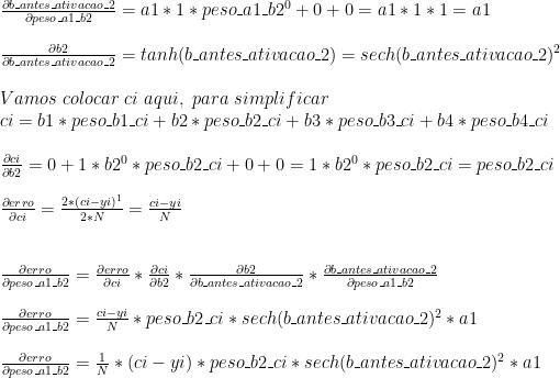 \frac{\partial b\_antes\_ativacao\_2}{\partial peso\_a1\_b2} = a1 * 1 * peso\_a1\_b2 ^ 0 + 0 + 0 = a1 * 1 * 1 = a1\\ \\ \frac{\partial b2}{\partial b\_antes\_ativacao\_2} =  tanh(b\_antes\_ativacao\_2) = sech(b\_antes\_ativacao\_2) ^ 2 \\ \\ {Vamos\ colocar\ ci\ aqui,\ para\ simplificar} \\ ci = b1 * peso\_b1\_ci + b2 * peso\_b2\_ci + b3 * peso\_b3\_ci + b4 * peso\_b4\_ci \\ \\ \frac{\partial ci}{\partial b2} = 0 + 1 * b2 ^ 0 * peso\_b2\_ci + 0 + 0 = 1 * b2 ^ 0 * peso\_b2\_ci = peso\_b2\_ci \\ \\ \frac{\partial erro}{\partial ci} = \frac{2 * (ci - yi) ^ 1}{2 * N} = \frac{ci - yi}{N}\\ \\ \\ \frac{\partial erro}{\partial peso\_a1\_b2} = \frac{\partial erro}{\partial ci} * \frac{\partial ci}{\partial b2} * \frac{\partial b2}{\partial b\_antes\_ativacao\_2} *\frac{\partial b\_antes\_ativacao\_2}{\partial peso\_a1\_b2} \\ \\ \frac{\partial erro}{\partial peso\_a1\_b2} = \frac{ci - yi}{N} * peso\_b2\_ci * sech(b\_antes\_ativacao\_2) ^ 2 * a1\\ \\ \frac{\partial erro}{\partial peso\_a1\_b2} = \frac{1}{N} * (ci - yi) * peso\_b2\_ci * sech(b\_antes\_ativacao\_2) ^ 2 * a1