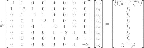 \frac{1}{h^2} \begin{bmatrix} -1 & 1 & 0 & 0 & 0 & 0 & 0 & 0 \\ 1 & -2 & 1 & 0 & 0 & 0 & 0 &0 \\ 0 & 1 & -2 & 1 & 0 & 0 & 0 & 0\\ 0 & 0 & 1 & -2 & 1 & 0 & 0 &0 \\ 0 & 0 & 0 & 1 & -2 & 1 & 0 & 0 \\ 0 & 0 & 0 & 0 & 1 & -2 & 1 & 0 \\ 0 & 0 & 0 & 0 & 0 & 1 & -2 & 1 \\ 0 & 0 & 0 & 0 & 0 & 0 & 1 & -2 \end{bmatrix} \begin{bmatrix} u_0 \\ u_1 \\ u_2 \\ u_3 \\ u_4 \\ u_5 \\ u_6 \\u_7 \end{bmatrix} = \begin{bmatrix} \frac{1}{2} (f_0 + \frac{2h \, du_0}{h^2}) \\ f_1 \\ f_2 \\ f_3 \\f_4 \\ f_5 \\ f_6 \\ f_7 - \frac{u_8}{h^2}\end{bmatrix}