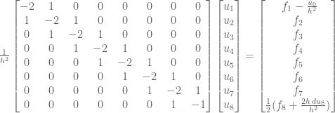 \frac{1}{h^2} \begin{bmatrix} -2 & 1 & 0 & 0 & 0 & 0 & 0 & 0 \\ 1 & -2 & 1 & 0 & 0 & 0 & 0 &0 \\ 0 & 1 & -2 & 1 & 0 & 0 & 0 & 0\\ 0 & 0 & 1 & -2 & 1 & 0 & 0 &0 \\ 0 & 0 & 0 & 1 & -2 & 1 & 0 & 0 \\ 0 & 0 & 0 & 0 & 1 & -2 & 1 & 0 \\ 0 & 0 & 0 & 0 & 0 & 1 & -2 & 1 \\ 0 & 0 & 0 & 0 & 0 & 0 & 1 & -1 \end{bmatrix} \begin{bmatrix} u_1 \\ u_2 \\ u_3 \\ u_4 \\ u_5 \\ u_6 \\ u_7 \\u_8 \end{bmatrix} = \begin{bmatrix} \ f_1 - \frac{u_0}{h^2} \\ f_2 \\ f_3 \\ f_4 \\f_5 \\ f_6 \\ f_7 \\ \frac{1}{2}(f_8 + \frac{2h \, du_8}{h^2})\end{bmatrix}