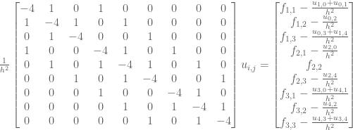 \frac{1}{h^2} \begin{bmatrix} -4 & 1 & 0 & 1 & 0 & 0 & 0 & 0 & 0 \\ 1 & -4 & 1 & 0 & 1 & 0 & 0 & 0 & 0 \\ 0 & 1 & -4 & 0 & 0 & 1 & 0 & 0 & 0 \\ 1 & 0 & 0 & -4 & 1 & 0 & 1 & 0 & 0 \\ 0 & 1 & 0 & 1 & -4 & 1 & 0 & 1 & 0 \\ 0 & 0 & 1 & 0 & 1 & -4 & 0 & 0 & 1 \\ 0 & 0 & 0 & 1 & 0 & 0 & -4 & 1 & 0 \\ 0 & 0 & 0 & 0 & 1 & 0 & 1 & -4 & 1 \\ 0 & 0 & 0 & 0 & 0 & 1 & 0 & 1 & -4 \end{bmatrix} u_{i,j} = \begin{bmatrix} f_{1,1} -\frac{u_{1,0} + u_{0,1}}{h^2} \\ f_{1,2} - \frac{u_{0,2}}{h^2} \\ f_{1,3} - \frac{u_{0,3}+u_{1,4}}{h^2} \\ f_{2,1} -\frac{u_{2,0}}{h^2} \\ f_{2,2} \\ f_{2,3} - \frac{u_{2,4}}{h^2} \\ f_{3,1} - \frac{u_{3,0}+u_{4,1}}{h^2} \\ f_{3,2} - \frac{u_{4,2}}{h^2} \\ f_{3,3} - \frac{u_{4,3}+u_{3,4}}{h^2} \end{bmatrix}