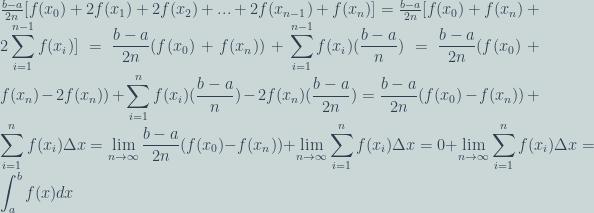 \frac{b - a}{2n}[f(x_0) + 2f(x_1) + 2f(x_2) + ... + 2f(x_{n-1}) + f(x_n)] = \frac{b - a}{2n}[f(x_0) + f(x_n) + 2\displaystyle\sum\limits_{i=1}^{n-1} f(x_i)] = \frac{b - a}{2n}(f(x_0) + f(x_n)) + \displaystyle\sum\limits_{i=1}^{n-1} f(x_i)(\frac{b - a}{n}) = \frac{b - a}{2n}(f(x_0) + f(x_n) - 2f(x_n)) + \displaystyle\sum\limits_{i=1}^{n} f(x_i)(\frac{b - a}{n}) - 2f(x_n)(\frac{b - a}{2n}) = \frac{b - a}{2n}(f(x_0) - f(x_n)) + \displaystyle\sum\limits_{i=1}^{n} f(x_i)\Delta x = \lim_{n\to\infty}\frac{b - a}{2n}(f(x_0) - f(x_n)) + \lim_{n\to\infty}\displaystyle\sum\limits_{i=1}^{n} f(x_i)\Delta x = 0 + \lim_{n\to\infty}\displaystyle\sum\limits_{i=1}^{n}f(x_i)\Delta x = \int^b_a f(x) dx