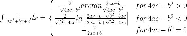 \int \frac{1}{ax^{2}+bx+c}dx =\left\{\begin{matrix} \frac{2}{\sqrt{4ac-b^{2}}}arctan\frac{2ax+b}{\sqrt{4ac-b^{2}}} & \hspace{.1cm} \hspace{.1cm} for \hspace{.1cm} 4ac-b^{2}>0 \\ \frac{2}{\sqrt{b^{2}-4ac}}ln\left | \frac{2ax+b-\sqrt{b^{2}-4ac}}{2ax+b+\sqrt{b^{2}-4ac}} \right | & \hspace{.1cm} \hspace{.1cm} for \hspace{.1cm} 4ac-b^{2}<0 \\ -\frac{2}{2ax+b} & \hspace{.1cm} \hspace{.1cm} for \hspace{.1cm} 4ac-b^{2}=0 \end{matrix}\right.