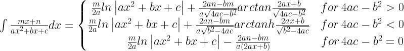 \int \frac{mx+n}{ax^{2}+bx+c}dx = \left\{\begin{matrix} \frac{m}{2a}ln\left | ax^{2}+bx+c \right |+\frac{2an-bm}{a\sqrt{4ac-b^{2}}}arctan\frac{2ax+b}{\sqrt{4ac-b^{2}}} & \hspace{.1cm} \hspace{.1cm} for \hspace{.1cm} 4ac-b^{2}>0\ \frac{m}{2a}ln\left | ax^{2}+bx+c \right |+\frac{2an-bm}{a\sqrt{b^{2}-4ac}}arctanh\frac{2ax+b}{\sqrt{b^{2}-4ac}} & \hspace{.1cm} \hspace{.1cm} for \hspace{.1cm} 4ac-b^{2}<0\ \frac{m}{2a}ln\left | ax^{2}+bx+c \right |-\frac{2an-bm}{a\left ( 2ax+b \right )} & \hspace{.1cm} \hspace{.1cm} for \hspace{.1cm} 4ac-b^{2}=0 \end{matrix}\right.