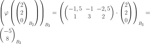 left( varphi left( begin{pmatrix}2 \2 \ 0 end{pmatrix}_{B_2}right) right)_{B_3} = left( begin{pmatrix}-1,5 & -1 & -2,5 \ 1 & 3 & 2 end{pmatrix} cdot begin{pmatrix}2 \2 \ 0 end{pmatrix} right)_{B_3}= begin{pmatrix}-5 \8 end{pmatrix}_{B_3}