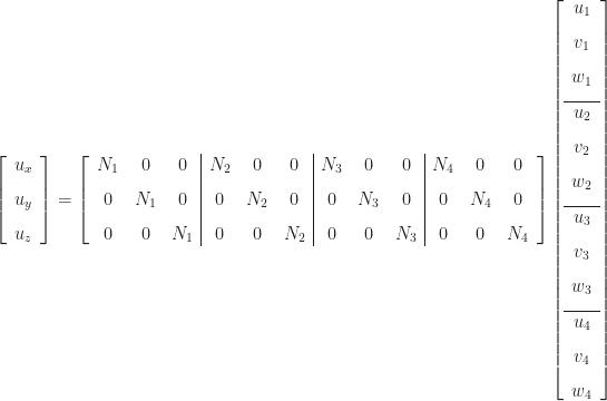 \left[\begin{array}{c} u_{x} \\[8pt] u_{y} \\[8pt] u_{z} \end{array}\right] = \left[\begin{array}{ccc|ccc|ccc|ccc} N_{1} & 0 & 0 & N_{2} & 0 & 0 & N_{3} & 0 & 0 & N_{4} & 0 & 0 \\[8pt] 0 & N_{1} & 0 & 0 & N_{2} & 0 & 0 & N_{3} & 0 & 0 & N_{4} & 0 \\[8pt] 0 & 0 & N_{1} & 0 & 0 & N_{2} & 0 & 0 & N_{3} & 0 & 0 & N_{4} \end{array}\right] \left[\begin{array}{c} u_{1} \\[8pt] v_{1} \\[8pt] w_{1} \\[8pt]\hline u_{2} \\[8pt] v_{2} \\[8pt] w_{2} \\[8pt]\hline u_{3} \\[8pt] v_{3} \\[8pt] w_{3} \\[8pt]\hline u_{4} \\[8pt] v_{4} \\[8pt] w_{4} \end{array}\right]