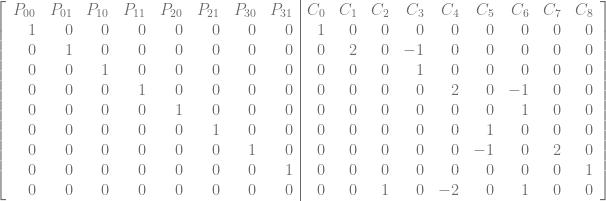 \left[\begin{array}{rrrrrrrr|rrrrrrrrr} P_{00} & P_{01} & P_{10} & P_{11} & P_{20} & P_{21} & P_{30} & P_{31} & C_0 & C_1 & C_2 & C_3 & C_4 & C_5 & C_6 & C_7 & C_8\ 1 & 0 & 0 & 0 & 0 & 0 & 0 & 0 & 1 & 0 & 0 & 0 & 0 & 0 & 0 & 0 & 0\ 0 & 1 & 0 & 0 & 0 & 0 & 0 & 0 & 0 & 2 & 0 & -1 & 0 & 0 & 0 & 0 & 0\ 0 & 0 & 1 & 0 & 0 & 0 & 0 & 0 & 0 & 0 & 0 & 1 & 0 & 0 & 0 & 0 & 0 \ 0 & 0 & 0 & 1 & 0 & 0 & 0 & 0 & 0 & 0 & 0 & 0 & 2 & 0 & -1 & 0 & 0 \ 0 & 0 & 0 & 0 & 1 & 0 & 0 & 0 & 0 & 0 & 0 & 0 & 0 & 0 & 1 & 0 & 0 \ 0 & 0 & 0 & 0 & 0 & 1 & 0 & 0 & 0 & 0 & 0 & 0 & 0 & 1 & 0 & 0 & 0 \ 0 & 0 & 0 & 0 & 0 & 0 & 1 & 0 & 0 & 0 & 0 & 0 & 0 & -1 & 0 & 2 & 0 \ 0 & 0 & 0 & 0 & 0 & 0 & 0 & 1 & 0 & 0 & 0 & 0 & 0 & 0 & 0 & 0 & 1 \ 0 & 0 & 0 & 0 & 0 & 0 & 0 & 0 & 0 & 0 & 1 & 0 & -2 & 0 & 1 & 0 & 0 \ \end{array}\right]