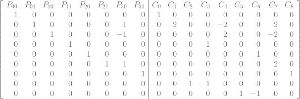 \left[\begin{array}{rrrrrrrr|rrrrrrrrr} P_{00} & P_{01} & P_{10} & P_{11} & P_{20} & P_{21} & P_{30} & P_{31} & C_0 & C_1 & C_2 & C_3 & C_4 & C_5 & C_6 & C_7 & C_8\ 1 & 0 & 0 & 0 & 0 & 0 & 0 & 0 & 1 & 0 & 0 & 0 & 0 & 0 & 0 & 0 & 0\ 0 & 1 & 0 & 0 & 0 & 0 & 1 & 0 & 0 & 2 & 0 & 0 & -2 & 0 & 0 & 2 & 0\ 0 & 0 & 1 & 0 & 0 & 0 & -1 & 0 & 0 & 0 & 0 & 0 & 2 & 0 & 0 & -2 & 0\ 0 & 0 & 0 & 1 & 0 & 0 & 0 & 0 & 0 & 0 & 0 & 1 & 0 & 0 & 0 & 0 & 0\ 0 & 0 & 0 & 0 & 1 & 0 & 0 & 0 & 0 & 0 & 0 & 0 & 0 & 0 & 1 & 0 & 0\ 0 & 0 & 0 & 0 & 0 & 1 & 1 & 0 & 0 & 0 & 0 & 0 & 0 & 0 & 0 & 2 & 0\ 0 & 0 & 0 & 0 & 0 & 0 & 0 & 1 & 0 & 0 & 0 & 0 & 0 & 0 & 0 & 0 & 1\ 0 & 0 & 0 & 0 & 0 & 0 & 0 & 0 & 0 & 0 & 1 & -1 & 0 & 0 & 0 & 0 & 0\ 0 & 0 & 0 & 0 & 0 & 0 & 0 & 0 & 0 & 0 & 0 & 0 & 0 & 1 & -1 & 0 & 0\ \end{array}\right]