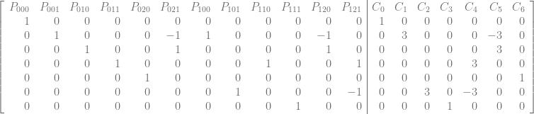\left[\begin{array}{rrrrrrrrrrrr|rrrrrrr} P_{000} & P_{001} & P_{010} & P_{011} & P_{020} & P_{021} & P_{100} & P_{101} & P_{110} & P_{111} & P_{120} & P_{121} & C_{0} & C_{1} & C_{2} & C_{3} & C_{4} & C_{5} & C_{6} \ 1 & 0 & 0 & 0 & 0 & 0 & 0 & 0 & 0 & 0 & 0 & 0 & 1 & 0 & 0 & 0 & 0 & 0 & 0 \ 0 & 1 & 0 & 0 & 0 & -1 & 1 & 0 & 0 & 0 & -1 & 0 & 0 & 3 & 0 & 0 & 0 & -3 & 0 \ 0 & 0 & 1 & 0 & 0 & 1 & 0 & 0 & 0 & 0 & 1 & 0 & 0 & 0 & 0 & 0 & 0 & 3 & 0 \ 0 & 0 & 0 & 1 & 0 & 0 & 0 & 0 & 1 & 0 & 0 & 1 & 0 & 0 & 0 & 0 & 3 & 0 & 0 \ 0 & 0 & 0 & 0 & 1 & 0 & 0 & 0 & 0 & 0 & 0 & 0 & 0 & 0 & 0 & 0 & 0 & 0 & 1 \ 0 & 0 & 0 & 0 & 0 & 0 & 0 & 1 & 0 & 0 & 0 & -1 & 0 & 0 & 3 & 0 & -3 & 0 & 0 \ 0 & 0 & 0 & 0 & 0 & 0 & 0 & 0 & 0 & 1 & 0 & 0 & 0 & 0 & 0 & 1 & 0 & 0 & 0 \ \end{array}\right]