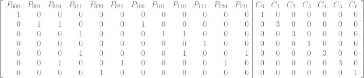 \left[\begin{array}{rrrrrrrrrrrr|rrrrrrr} P_{000} & P_{001} & P_{010} & P_{011} & P_{020} & P_{021} & P_{100} & P_{101} & P_{110} & P_{111} & P_{120} & P_{121} & C_{0} & C_{1} & C_{2} & C_{3} & C_{4} & C_{5} & C_{6} \ 1 & 0 & 0 & 0 & 0 & 0 & 0 & 0 & 0 & 0 & 0 & 0 & 1 & 0 & 0 & 0 & 0 & 0 & 0 \ 0 & 1 & 1 & 0 & 0 & 0 & 1 & 0 & 0 & 0 & 0 & 0 & 0 & 3 & 0 & 0 & 0 & 0 & 0 \ 0 & 0 & 0 & 1 & 0 & 0 & 0 & 1 & 1 & 0 & 0 & 0 & 0 & 0 & 3 & 0 & 0 & 0 & 0 \ 0 & 0 & 0 & 0 & 0 & 0 & 0 & 0 & 0 & 1 & 0 & 0 & 0 & 0 & 0 & 1 & 0 & 0 & 0 \ 0 & 0 & 0 & 1 & 0 & 0 & 0 & 0 & 1 & 0 & 0 & 1 & 0 & 0 & 0 & 0 & 3 & 0 & 0 \ 0 & 0 & 1 & 0 & 0 & 1 & 0 & 0 & 0 & 0 & 1 & 0 & 0 & 0 & 0 & 0 & 0 & 3 & 0 \ 0 & 0 & 0 & 0 & 1 & 0 & 0 & 0 & 0 & 0 & 0 & 0 & 0 & 0 & 0 & 0 & 0 & 0 & 1 \ \end{array}\right]
