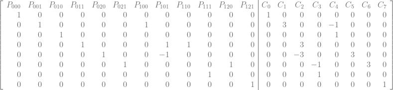 \left[\begin{array}{rrrrrrrrrrrr|rrrrrrrr} P_{000} & P_{001} & P_{010} & P_{011} & P_{020} & P_{021} & P_{100} & P_{101} & P_{110} & P_{111} & P_{120} & P_{121} & C_{0} & C_{1} & C_{2} & C_{3} & C_{4} & C_{5} & C_{6} & C_{7} \ 1 & 0 & 0 & 0 & 0 & 0 & 0 & 0 & 0 & 0 & 0 & 0 & 1 & 0 & 0 & 0 & 0 & 0 & 0 & 0 \ 0 & 1 & 0 & 0 & 0 & 0 & 1 & 0 & 0 & 0 & 0 & 0 & 0 & 3 & 0 & 0 & -1 & 0 & 0 & 0 \ 0 & 0 & 1 & 0 & 0 & 0 & 0 & 0 & 0 & 0 & 0 & 0 & 0 & 0 & 0 & 0 & 1 & 0 & 0 & 0 \ 0 & 0 & 0 & 1 & 0 & 0 & 0 & 1 & 1 & 0 & 0 & 0 & 0 & 0 & 3 & 0 & 0 & 0 & 0 & 0 \ 0 & 0 & 0 & 0 & 1 & 0 & 0 & -1 & 0 & 0 & 0 & 0 & 0 & 0 & -3 & 0 & 0 & 3 & 0 & 0 \ 0 & 0 & 0 & 0 & 0 & 1 & 0 & 0 & 0 & 0 & 1 & 0 & 0 & 0 & 0 & -1 & 0 & 0 & 3 & 0 \ 0 & 0 & 0 & 0 & 0 & 0 & 0 & 0 & 0 & 1 & 0 & 0 & 0 & 0 & 0 & 1 & 0 & 0 & 0 & 0 \ 0 & 0 & 0 & 0 & 0 & 0 & 0 & 0 & 0 & 0 & 0 & 1 & 0 & 0 & 0 & 0 & 0 & 0 & 0 & 1 \ \end{array}\right]