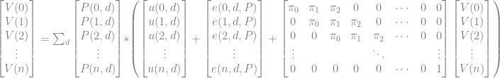 \left[ \begin{matrix} V(0) \\ V(1)\\ V(2)\\ \vdots\\ V(n) \\ \end{matrix} \right] = \sum_d \left[ \begin{matrix} P(0, d) \\ P(1, d)\\ P(2, d)\\ \vdots\\ P(n, d) \\ \end{matrix} \right] * \left( \left[ \begin{matrix} u(0, d) \\ u(1, d)\\ u(2, d)\\ \vdots\\ u(n, d) \\ \end{matrix} \right]+ \left[ \begin{matrix} e(0, d, P) \\ e(1, d, P)\\ e(2, d, P)\\ \vdots\\ e(n, d, P) \\ \end{matrix} \right] + \left[ \begin{matrix} \pi_0 & \pi_1 & \pi_2 & 0 & 0 & \cdots & 0 & 0\\ 0 & \pi_0 & \pi_1 & \pi_2 & 0 & \cdots & 0 & 0\\ 0 & 0 & \pi_0 & \pi_1 & \pi_2 & \cdots & 0 & 0\\ \vdots & & & & \ddots & & & \vdots\\ 0 & 0 & 0 & 0 & 0 & \cdots & 0 & 1 \\ \end{matrix} \right] \left[ \begin{matrix} V(0) \\ V(1)\\ V(2)\\ \vdots\\ V(n) \\ \end{matrix} \right] \right)