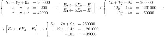 \left\{\begin{array}{rl}5x+7y+9z&=260000\\x-y-z&=-200\\x+y+z&=42000\end{array}\right.\rightarrow\left[\begin{array}{c}E_2\leftarrow5E_2-E_1\\E_3\leftarrow5E_3-E_1\end{array}\right]\rightarrow\left\{\begin{array}{rl}5x+7y+9z&=260000\\-12y-14z&=-261000\\-2y-4z&=-50000\end{array}\right.\rightarrow\\\\\rightarrow\Big[E_3\leftarrow6E_3-E_2\Big]\rightarrow\left\{\begin{array}{rl}5x+7y+9z&=260000\\-12y-14z&=-261000\\-10z&=-39000\end{array}\right.