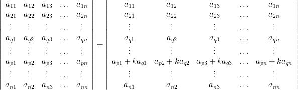 \left\vert \begin{array}{ccccc} a_{11} & a_{12} & a_{13} & \ldots & a_{1n} \\ a_{21} & a_{22} & a_{23} & \ldots & a_{2n} \\ \vdots & \vdots & \vdots & \ldots & \vdots \\ a_{q1} & a_{q2} & a_{q3} & \ldots & a_{qn} \\ \vdots & \vdots & \vdots & \ldots & \vdots \\ a_{p1} & a_{p2} & a_{p3} & \ldots & a_{pn} \\ \vdots & \vdots & \vdots & \ldots & \vdots \\ a_{n1} & a_{n2} & a_{n3} & \ldots & a_{nn} \\ \end{array} \right\vert  = \left\vert \begin{array}{ccccc} a_{11} & a_{12} & a_{13} & \ldots & a_{1n} \\ a_{21} & a_{22} & a_{23} & \ldots & a_{2n} \\ \vdots & \vdots & \vdots & \ldots & \vdots \\ a_{q1} & a_{q2} & a_{q3} & \ldots & a_{qn} \\ \vdots & \vdots & \vdots & \ldots & \vdots \\ a_{p1} + ka_{q1} & a_{p2} + ka_{q2}& a_{p3} + ka_{q3} & \ldots & a_{pn} + ka_{qn} \\ \vdots & \vdots & \vdots & \ldots & \vdots \\ a_{n1} & a_{n2} & a_{n3} & \ldots & a_{nn} \\ \end{array} \right\vert