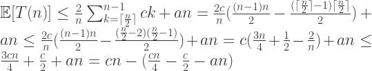 \mathbb{E}[T(n)] \leq \frac{2}{n} \sum_{k = \lceil \frac{n}{2} \rceil}^{n-1} ck + an = \frac{2c}{n}(\frac{(n-1)n}{2} - \frac{(\lceil \frac{n}{2} \rceil - 1)\lceil \frac{n}{2} \rceil}{2}) + an \leq \frac{2c}{n}(\frac{(n-1)n}{2} - \frac{ (\frac{n}{2} - 2)(\frac{n}{2} - 1)}{2}) + an = c(\frac{3n}{4} + \frac{1}{2} - \frac{2}{n}) + an \leq \frac{3cn}{4} + \frac{c}{2} + an = cn - (\frac{cn}{4} - \frac{c}{2} - an)