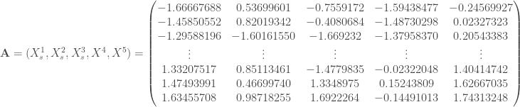 \mathbf{A} = (X_s ^1, X_s ^2, X_s ^3, X ^4, X ^5) = \begin{pmatrix} -1.66667688 & 0.53699601 & -0.7559172 & -1.59438477 & -0.24569927 \\ -1.45850552 & 0.82019342 & -0.4080684 & -1.48730298 & 0.02327323 \\ -1.29588196 & -1.60161550 & -1.669232 & -1.37958370 & 0.20543383 \\ \vdots & \vdots & \vdots & \vdots & \vdots \\ 1.33207517 & 0.85113461 & -1.4779835 & -0.02322048 & 1.40414742 \\ 1.47493991 & 0.46699740 & 1.3348975 & 0.15243809 & 1.62667035 \\ 1.63455708 & 0.98718255 & 1.6922264 & -0.14491013 & 1.74313248 \\ \end{pmatrix}