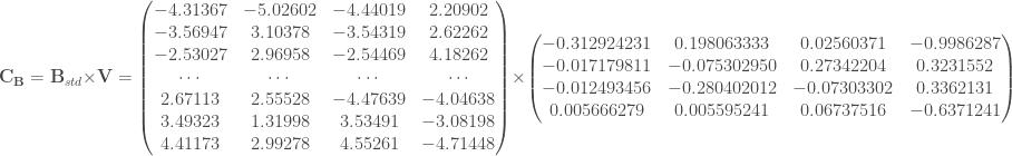 \mathbf{C_{B}} = \mathbf{B}_{std} \times \mathbf{V} = \begin{pmatrix} -4.31367 & -5.02602 & -4.44019 & 2.20902 \\ -3.56947 & 3.10378 & -3.54319 & 2.62262 \\ -2.53027 & 2.96958 & -2.54469 & 4.18262 \\ \cdots & \cdots & \cdots & \cdots \\ 2.67113 & 2.55528 & -4.47639 & -4.04638 \\ 3.49323 & 1.31998 & 3.53491 & -3.08198 \\ 4.41173 & 2.99278 & 4.55261 & -4.71448\\ \end{pmatrix} \times \begin{pmatrix} -0.312924231 & 0.198063333 & 0.02560371 & -0.9986287 \\ -0.017179811 & -0.075302950 & 0.27342204 & 0.3231552 \\ -0.012493456 & -0.280402012 & -0.07303302 & 0.3362131 \\ 0.005666279 & 0.005595241 & 0.06737516 & -0.6371241 \\ \end{pmatrix}