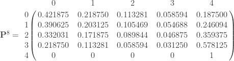 \mathbf{P}^8 =       \bordermatrix{ & 0 & 1 & 2 & 3 & 4 \cr        0 & 0.421875 & 0.218750 & 0.113281  & 0.058594 & 0.187500  \cr        1 & 0.390625 & 0.203125 & 0.105469  & 0.054688 & 0.246094  \cr        2 & 0.332031 & 0.171875 & 0.089844  & 0.046875 & 0.359375  \cr        3 & 0.218750 & 0.113281 & 0.058594  & 0.031250 & 0.578125  \cr        4 & 0 & 0 & 0  & 0 & 1  \cr           } \qquad