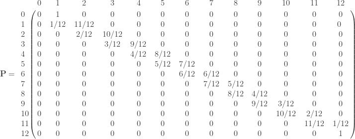 \mathbf{P} =       \bordermatrix{ & 0 & 1 & 2 & 3 & 4 & 5 & 6 & 7 & 8 & 9 & 10 & 11 & 12\cr        0 & 0 & 1 & 0  & 0 & 0 & 0 & 0 & 0 & 0 & 0 & 0 & 0 & 0 \cr        1 & 0 & 1/12 & 11/12  & 0 & 0 & 0 & 0 & 0 & 0 & 0 & 0 & 0 & 0 \ \cr        2 & 0 & 0 & 2/12  & 10/12 & 0 & 0 & 0 & 0 & 0 & 0 & 0 & 0 & 0 \cr        3 & 0 & 0 & 0  & 3/12 & 9/12 & 0 & 0 & 0 & 0 & 0 & 0 & 0 & 0 \cr        4 & 0 & 0 & 0  & 0 & 4/12 & 8/12 & 0 & 0 & 0 & 0 & 0 & 0 & 0 \cr        5 & 0 & 0 & 0  & 0 & 0 & 5/12 & 7/12 & 0 & 0 & 0 & 0 & 0 & 0 \cr        6 & 0 & 0 & 0  & 0 & 0 & 0 & 6/12 & 6/12 & 0 & 0 & 0 & 0 & 0 \cr        7 & 0 & 0 & 0  & 0 & 0 & 0 & 0 & 7/12 & 5/12 & 0 & 0 & 0 & 0 \cr        8 & 0 & 0 & 0  & 0 & 0 & 0 & 0 & 0 & 8/12 & 4/12 & 0 & 0 & 0 \cr        9 & 0 & 0 & 0  & 0 & 0 & 0 & 0 & 0 & 0 & 9/12 & 3/12 & 0 & 0 \cr         10 & 0 & 0 & 0  & 0 & 0 & 0 & 0 & 0 & 0 & 0 & 10/12 & 2/12 & 0 \cr        11 & 0 & 0 & 0  & 0 & 0 & 0 & 0 & 0 & 0 & 0 & 0 & 11/12 & 1/12 \cr       12 & 0 & 0 & 0  & 0 & 0 & 0 & 0 & 0 & 0 & 0 & 0 & 0 & 1 \cr   } \qquad