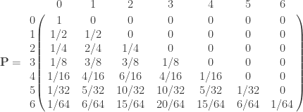 \mathbf{P} =       \bordermatrix{ & 0 & 1 & 2 & 3 & 4 & 5 & 6 \cr        0 & 1 & 0 & 0  & 0 & 0 & 0 & 0 \cr        1 & 1/2 & 1/2 & 0 & 0 & 0 & 0 & 0 \cr        2 & 1/4 & 2/4 & 1/4 & 0 & 0 & 0 & 0 \cr        3 & 1/8 & 3/8 & 3/8 & 1/8  & 0 & 0 & 0 \cr        4 & 1/16 & 4/16 & 6/16 & 4/16  & 1/16 & 0 & 0 \cr        5 & 1/32 & 5/32 & 10/32 & 10/32  & 5/32 & 1/32 & 0 \cr        6 & 1/64 & 6/64 & 15/64 & 20/64  & 15/64 & 6/64 & 1/64 \cr   } \qquad
