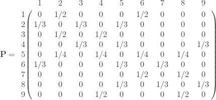 \mathbf{P} =       \bordermatrix{ & 1 & 2 & 3 & 4  & 5 & 6 & 7 & 8 & 9 \cr        1 & 0 & 1/2 & 0  & 0 & 0 & 1/2 & 0  & 0 & 0 \cr        2 & 1/3 & 0 & 1/3  & 0 & 1/3 & 0 & 0  & 0 & 0 \cr        3 & 0 & 1/2 & 0  & 1/2 & 0 & 0 & 0  & 0 & 0 \cr        4 & 0 & 0 & 1/3  & 0 & 1/3 & 0 & 0  & 0 & 1/3 \cr        5 & 0 & 1/4 & 0  & 1/4 & 0 & 1/4 & 0  & 1/4 & 0 \cr        6 & 1/3 & 0 & 0  & 0 & 1/3 & 0 & 1/3  & 0 & 0 \cr        7 & 0 & 0 & 0  & 0 & 0 & 1/2 & 0  & 1/2 & 0 \cr        8 & 0 & 0 & 0  & 0 & 1/3 & 0 & 1/3  & 0 & 1/3 \cr        9 & 0 & 0 & 0  & 1/2 & 0 & 0 & 0  & 1/2 & 0 \cr   } \qquad