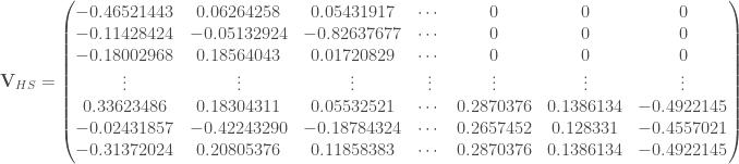 \mathbf{V}_{HS} = \begin{pmatrix} -0.46521443 & 0.06264258 & 0.05431917 & \cdots & 0 & 0 & 0 \\ -0.11428424 & -0.05132924 & -0.82637677 & \cdots & 0 & 0 & 0 \\ -0.18002968 & 0.18564043 & 0.01720829 & \cdots & 0 & 0 & 0 \\ \vdots & \vdots & \vdots & \vdots & \vdots & \vdots & \vdots \\ 0.33623486 & 0.18304311 & 0.05532521 & \cdots & 0.2870376 & 0.1386134 & -0.4922145 \\ -0.02431857 & -0.42243290 & -0.18784324 & \cdots & 0.2657452 & 0.128331 & -0.4557021 \\ -0.31372024 & 0.20805376 & 0.11858383 & \cdots & 0.2870376 & 0.1386134 & -0.4922145 \\ \end{pmatrix}