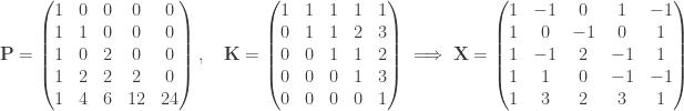 \mathbf P = \begin{pmatrix} 1 & 0 & 0 & 0 & 0 \\ 1 & 1 & 0 & 0 & 0 \\ 1 & 0 & 2 & 0 & 0 \\ 1 & 2 & 2 & 2 & 0 \\1 & 4 & 6 & 12 & 24\end{pmatrix}, \quad \mathbf K = \begin{pmatrix}1 &1 &1 & 1 & 1\\ 0 & 1 & 1 & 2 & 3 \\ 0 & 0 & 1 & 1 & 2 \\ 0 & 0 & 0 & 1 & 3 \\ 0 & 0 & 0 & 0 & 1\end{pmatrix}\implies \mathbf X= \begin{pmatrix} 1 & -1 & 0 & 1 & -1\\ 1 & 0 & -1 & 0 & 1\\ 1 & -1 & 2 & -1 & 1 \\ 1 & 1 & 0 & -1& -1 \\ 1 & 3 & 2 & 3 & 1\end{pmatrix}