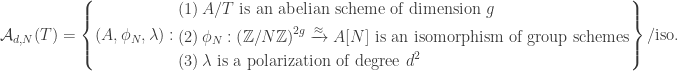 \mathcal{A}_{d,N}(T)=\left\{(A,\phi_N,\lambda):\begin{aligned}&(1)\, A/T\text{ is an abelian scheme of dimension }g\\ &(2)\,\phi_N:\left(\mathbb{Z}/N\mathbb{Z}\right)^{2g}\xrightarrow{\approx}A[N]\text{ is an isomorphism of group schemes}\\ &(3) \,\lambda\text{ is a polarization of degree }d^2\end{aligned}\right\}/\text{iso.}