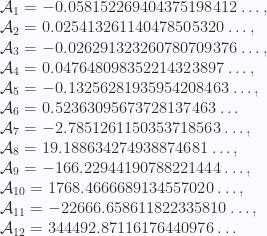 \mathcal{A}_1 = -0.058152269404375198412\dots, \\  \mathcal{A}_2 = 0.025413261140478505320\dots,  \\  \mathcal{A}_3 = -0.026291323260780709376\dots,  \\  \mathcal{A}_4 = 0.047648098352214323897\dots,  \\  \mathcal{A}_5 = -0.13256281935954208463\dots,  \\  \mathcal{A}_6 = 0.52363095673728137463\dots \\  \mathcal{A}_7 = -2.7851261150353718563\dots,  \\  \mathcal{A}_8 = 19.188634274938874681\dots,  \\  \mathcal{A}_9 = -166.22944190788221444\dots,  \\  \mathcal{A}_{10} =  1768.4666689134557020\dots,  \\  \mathcal{A}_{11} = -22666.658611822335810\dots,  \\  \mathcal{A}_{12} =  344492.87116176440976\dots