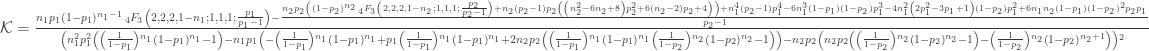\mathcal{K}=\frac{n_1 p_1 \left(1-p_1\right){}^{n_1-1} \, _4F_3\left(2,2,2,1-n_1;1,1,1;\frac{p_1}{p_1-1}\right)-\frac{n_2 p_2 \left(\left(1-p_2\right){}^{n_2} \, _4F_3\left(2,2,2,1-n_2;1,1,1;\frac{p_2}{p_2-1}\right)+n_2 \left(p_2-1\right) p_2 \left(\left(n_2^2-6 n_2+8\right) p_2^2+6 \left(n_2-2\right) p_2+4\right)\right)+n_1^4 \left(p_2-1\right) p_1^4-6 n_1^3 \left(1-p_1\right) \left(1-p_2\right) p_1^3-4 n_1^2 \left(2 p_1^2-3 p_1+1\right) \left(1-p_2\right) p_1^2+6 n_1 n_2 \left(1-p_1\right) \left(1-p_2\right){}^2 p_2 p_1}{p_2-1}}{\left(n_1^2 p_1^2 \left(\left(\frac{1}{1-p_1}\right){}^{n_1} \left(1-p_1\right){}^{n_1}-1\right)-n_1 p_1 \left(-\left(\frac{1}{1-p_1}\right){}^{n_1} \left(1-p_1\right){}^{n_1}+p_1 \left(\frac{1}{1-p_1}\right){}^{n_1} \left(1-p_1\right){}^{n_1}+2 n_2 p_2 \left(\left(\frac{1}{1-p_1}\right){}^{n_1} \left(1-p_1\right){}^{n_1} \left(\frac{1}{1-p_2}\right){}^{n_2} \left(1-p_2\right){}^{n_2}-1\right)\right)-n_2 p_2 \left(n_2 p_2 \left(\left(\frac{1}{1-p_2}\right){}^{n_2} \left(1-p_2\right){}^{n_2}-1\right)-\left(\frac{1}{1-p_2}\right){}^{n_2} \left(1-p_2\right){}^{n_2+1}\right)\right){}^2}
