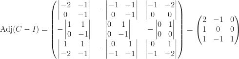 \mbox{Adj}(C-I)=\begin{pmatrix}\begin{vmatrix}-2&-1\\0&-1\end{vmatrix}&-\begin{vmatrix}-1&-1\\0&-1\end{vmatrix}&\begin{vmatrix}-1&-2\\0&0\end{vmatrix}\\-\begin{vmatrix}1&1\\0&-1\end{vmatrix}&\begin{vmatrix}0&1\\0&-1\end{vmatrix}&-\begin{vmatrix}0&1\\0&0\end{vmatrix}\\\begin{vmatrix}1&1\\-2&-1\end{vmatrix}&-\begin{vmatrix}0&1\\-1&-1\end{vmatrix}&\begin{vmatrix}0&1\\-1&-2\end{vmatrix}\end{pmatrix}=\begin{pmatrix}2&-1&0\\1&0&0\\1&-1&1\end{pmatrix}