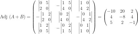 \mbox{Adj }(A+B)=\begin{pmatrix}\begin{vmatrix}0&5\\2&0\end{vmatrix}&-\begin{vmatrix}1&5\\4&0\end{vmatrix}&\begin{vmatrix}1&0\\4&2\end{vmatrix}\\-\begin{vmatrix}1&2\\2&0\end{vmatrix}&\begin{vmatrix}0&2\\4&0\end{vmatrix}&-\begin{vmatrix}0&1\\4&2\end{vmatrix}\\\begin{vmatrix}1&2\\0&5\end{vmatrix}&-\begin{vmatrix}0&2\\1&5\end{vmatrix}&\begin{vmatrix}0&1\\1&0\end{vmatrix}\end{pmatrix}=\begin{pmatrix}-10&20&2\\4&-8&4\\5&2&-1\end{pmatrix}
