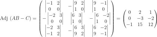 \mbox{Adj }(AB-C)=\begin{pmatrix}\begin{vmatrix}-1&2\\0&0\end{vmatrix}&-\begin{vmatrix}9&2\\1&0\end{vmatrix}&\begin{vmatrix}9&-1\\1&0\end{vmatrix}\\-\begin{vmatrix}-2&3\\0&0\end{vmatrix}&\begin{vmatrix}6&3\\1&0\end{vmatrix}&-\begin{vmatrix}6&-2\\1&0\end{vmatrix}\\\begin{vmatrix}-2&3\\-1&2\end{vmatrix}&-\begin{vmatrix}6&3\\9&2\end{vmatrix}&\begin{vmatrix}6&-2\\9&-1\end{vmatrix}\end{pmatrix}=\begin{pmatrix}0&2&1\\0&-3&-2\\-1&15&12\end{pmatrix}