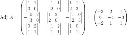 \mbox{Adj }A=\begin{pmatrix}\begin{vmatrix}1&1\\3&0\end{vmatrix}&-\begin{vmatrix}1&1\\2&0\end{vmatrix}&\begin{vmatrix}1&1\\2&3\end{vmatrix}\\-\begin{vmatrix}0&2\\3&0\end{vmatrix}&\begin{vmatrix}1&2\\2&0\end{vmatrix}&-\begin{vmatrix}1&0\\2&3\end{vmatrix}\\\begin{vmatrix}0&2\\1&1\end{vmatrix}&-\begin{vmatrix}1&2\\1&1\end{vmatrix}&\begin{vmatrix}1&0\\1&1\end{vmatrix}\end{pmatrix}=\begin{pmatrix}-3&2&1\\6&-4&-3\\-2&1&1\end{pmatrix}
