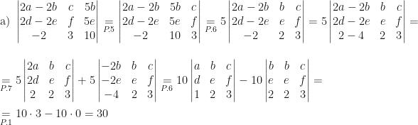 \mbox{a) }\begin{vmatrix}2a-2b&c&5b\\2d-2e&f&5e\\-2&3&10\end{vmatrix}\underset{P.5}=\begin{vmatrix}2a-2b&5b&c\\2d-2e&5e&f\\-2&10&3\end{vmatrix}\underset{P.6}=5\begin{vmatrix}2a-2b&b&c\\2d-2e&e&f\\-2&2&3\end{vmatrix}=5\begin{vmatrix}2a-2b&b&c\\2d-2e&e&f\\2-4&2&3\end{vmatrix}=\\\\\underset{P.7}=5\begin{vmatrix}2a&b&c\\2d&e&f\\2&2&3\end{vmatrix}+5\begin{vmatrix}-2b&b&c\\-2e&e&f\\-4&2&3\end{vmatrix}\underset{P.6}=10\begin{vmatrix}a&b&c\\d&e&f\\1&2&3\end{vmatrix}-10\begin{vmatrix}b&b&c\\e&e&f\\2&2&3\end{vmatrix}=\\\\\underset{P.1}=10\cdot3-10\cdot0=30