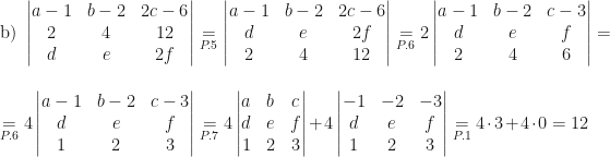 \mbox{b) }\begin{vmatrix}a-1&b-2&2c-6\\2&4&12\\d&e&2f\end{vmatrix}\underset{P.5}=\begin{vmatrix}a-1&b-2&2c-6\\d&e&2f\\2&4&12\end{vmatrix}\underset{P.6}=2\begin{vmatrix}a-1&b-2&c-3\\d&e&f\\2&4&6\end{vmatrix}=\\\\\underset{P.6}=4\begin{vmatrix}a-1&b-2&c-3\\d&e&f\\1&2&3\end{vmatrix}\underset{P.7}=4\begin{vmatrix}a&b&c\\d&e&f\\1&2&3\end{vmatrix}+4\begin{vmatrix}-1&-2&-3\\d&e&f\\1&2&3\end{vmatrix}\underset{P.1}=4\cdot3+4\cdot0=12