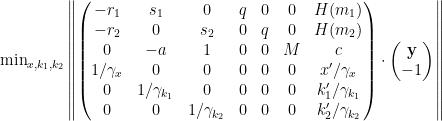 \min_{x,k_1,k_2}\left\|\begin{pmatrix} -r_1 & s_1 & 0 & q & 0 & 0 & H(m_1) \ -r_2 &0 & s_2 & 0 & q & 0 & H(m_2)\ 0 & -a & 1 & 0 & 0 & M & c \ 1/\gamma_x & 0 & 0 & 0& 0 & 0 & x'/\gamma_x\ 0 & 1/\gamma_{k_1} & 0 & 0& 0 & 0 & k_1'/\gamma_{k_1}\ 0 & 0 & 1/\gamma_{k_2} & 0 & 0 & 0 & k_2'/\gamma_{k_2}\end{pmatrix} \cdot \begin{pmatrix}\mathbf y \ -1 \end{pmatrix} \right\|