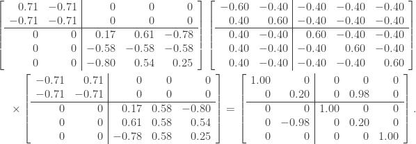 \notag \begin{aligned} \left[\begin{array}{rr|rrr}  0.71  & -0.71  &  0     &  0     &  0     \\ -0.71  & -0.71  &  0     &  0     &  0     \\\hline  0     &  0     &  0.17  &  0.61  & -0.78  \\  0     &  0     & -0.58  & -0.58  & -0.58  \\  0     &  0     & -0.80  &  0.54  &  0.25  \\  \end{array}\right] \left[\begin{array}{rr|rrr} -0.60  & -0.40  & -0.40  & -0.40  & -0.40  \\  0.40  &  0.60  & -0.40  & -0.40  & -0.40  \\\hline  0.40  & -0.40  &  0.60  & -0.40  & -0.40  \\  0.40  & -0.40  & -0.40  &  0.60  & -0.40  \\  0.40  & -0.40  & -0.40  & -0.40  &  0.60  \\ \end{array}\right] \\ \times \left[\begin{array}{rr|rrr} -0.71  &  0.71  &  0     &  0     &  0     \\ -0.71  & -0.71  &  0     &  0     &  0     \\\hline  0     &  0     &  0.17  &  0.58  & -0.80  \\  0     &  0     &  0.61  &  0.58  &  0.54  \\  0     &  0     & -0.78  &  0.58  &  0.25  \\ \end{array}\right] = \left[\begin{array}{rr|rrr}  1.00  &  0     &  0     &  0     &  0     \\  0     &  0.20  &  0     &  0.98  &  0     \\\hline  0     &  0     &  1.00  &  0     &  0     \\  0     & -0.98  &  0     &  0.20  &  0     \\  0     &  0     &  0     &  0     &  1.00  \\ \end{array}\right]. \end{aligned}