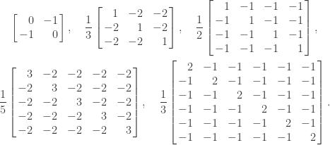 \notag    \begin{gathered}        \left[\begin{array}{@{\mskip2mu}rr@{\mskip2mu}}                      0 & -1 \\ -1 & 0        \end{array}\right], \quad   \displaystyle\frac{1}{3}        \left[\begin{array}{@{\mskip2mu}rrr@{\mskip2mu}}                       1 &  -2 &  -2\\                      -2 &   1 &  -2\\                      -2 &  -2 &   1\\        \end{array}\right], \quad    \displaystyle\frac{1}{2}        \left[\begin{array}{@{\mskip2mu}rrrr@{\mskip2mu}}                        1 &   -1 &   -1 &   -1\\                       -1 &    1 &   -1 &   -1\\                       -1 &   -1 &    1 &   -1\\                       -1 &   -1 &   -1 &    1\\        \end{array}\right], \\   \displaystyle\frac{1}{5}        \left[\begin{array}{@{\mskip2mu}rrrrr@{\mskip2mu}}    3 & -2 & -2 & -2 & -2\\ -2 & 3 & -2 & -2 &    -2\\ -2 & -2 & 3 & -2 & -2\\ -2 & -2 & -2 & 3 & -2\\ -2 & -2 & -2 & -2 & 3   \end{array}\right], \quad  \displaystyle\frac{1}{3} \left[\begin{array}{@{\mskip2mu}rrrrrr@{\mskip2mu}}   2 & -1 & -1 & -1 & -1 & -1\\ -1 & 2 & -1 & -1 & -1 & -1\\   -1 & -1 & 2 & -1 & -1 & -1\\ -1 & -1 & -1 & 2 & -1 & -1\\ -1 & -1 & -1 & -1 & 2 & -1\\   -1 & -1 & -1 & -1 & -1 & 2 \end{array}\right].    \end{gathered}