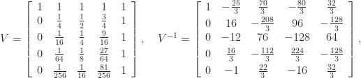 \notag V = \left[\begin{array}{ccccc} 1 & 1 & 1 & 1 & 1\\ 0 & \frac{1}{4} & \frac{1}{2} & \frac{3}{4} & 1\\[\smallskipamount] 0 & \frac{1}{16} & \frac{1}{4} & \frac{9}{16} & 1\\[\smallskipamount] 0 & \frac{1}{64} & \frac{1}{8} & \frac{27}{64} & 1\\[\smallskipamount] 0 & \frac{1}{256} & \frac{1}{16} & \frac{81}{256} & 1 \end{array}\right], \quad V^{-1} = \left[\begin{array}{ccccc} 1 & -\frac{25}{3} & \frac{70}{3} & -\frac{80}{3} & \frac{32}{3}\\[\smallskipamount] 0 & 16 & -\frac{208}{3} & 96 & -\frac{128}{3}\\ 0 & -12 & 76 & -128 & 64\\[\smallskipamount] 0 & \frac{16}{3} & -\frac{112}{3} & \frac{224}{3} & -\frac{128}{3}\\[\smallskipamount] 0 & -1 & \frac{22}{3} & -16 & \frac{32}{3} \end{array}\right],