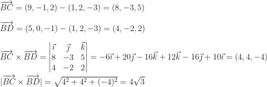 \overrightarrow{BC}=(9,-1,2)-(1,2,-3)=(8,-3,5)\\\\\overrightarrow{BD}=(5,0,-1)-(1,2,-3)=(4,-2,2)\\\\\overrightarrow{BC}\times\overrightarrow{BD}=\begin{vmatrix}\vec\imath&\vec\jmath&\vec k\\8&-3&5\\4&-2&2\end{vmatrix}=-6\vec\imath+20\vec\jmath-16\vec k+12\vec k-16\vec\jmath+10\vec\imath=(4,4,-4)\\\\ \overrightarrow{BC}\times\overrightarrow{BD} =\sqrt{4^2+4^2+(-4)^2}=4\sqrt3