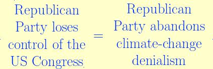 \rule{0.01pt}{0.01pt}\ \begin{array}{ccc}\rule[2.25ex]{0.01pt}{0.01pt}\text{Republican}\\ \text{Party loses}\\ \text{control of the}\\ \text{US Congress}\rule[-0.25ex]{0.01pt}{0.01pt}\end{array} = \,\begin{array}{ccc} \text{Republican}\\ \text{Party abandons}\\ \text{climate-change}\\ \text{denialism} \end{array}\ \rule{0.01pt}{0.01pt}