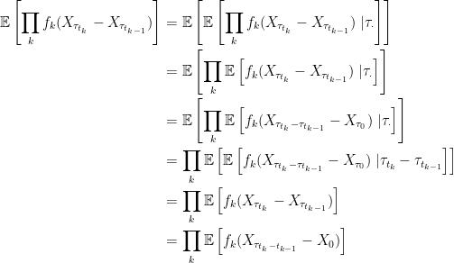 \setlength\arraycolsep{2pt}\begin{array}{rl} \displaystyle \mathbb{E}\left[\prod_kf_k(X_{\tau_{t_k}}-X_{\tau_{t_{k-1}}})\right]&\displaystyle=\mathbb{E}\left[\mathbb{E}\left[\prod_kf_k(X_{\tau_{t_k}}-X_{\tau_{t_{k-1}}})\;\vert\tau_\cdot\right]\right]\smallskip\\ &\displaystyle=\mathbb{E}\left[\prod_k\mathbb{E}\left[f_k(X_{\tau_{t_k}}-X_{\tau_{t_{k-1}}})\;\vert\tau_\cdot\right]\right]\smallskip\\ &\displaystyle=\mathbb{E}\left[\prod_k\mathbb{E}\left[f_k(X_{\tau_{t_k}-\tau_{t_{k-1}}}-X_{\tau_0})\;\vert\tau_\cdot\right]\right]\smallskip\\ &\displaystyle=\prod_k\mathbb{E}\left[\mathbb{E}\left[f_k(X_{\tau_{t_k}-\tau_{t_{k-1}}}-X_{\tau_0})\;\vert\tau_{t_k}-\tau_{t_{k-1}}\right]\right]\smallskip\\ &\displaystyle=\prod_k\mathbb{E}\left[f_k(X_{\tau_{t_k}}-X_{\tau_{t_{k-1}}})\right]\smallskip\\ &\displaystyle=\prod_k\mathbb{E}\left[f_k(X_{\tau_{t_k-t_{k-1}}}-X_0)\right] \end{array}