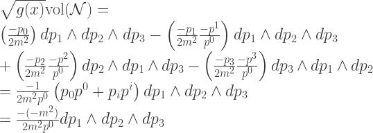\sqrt{g(x)} \mathrm{vol}(\mathcal{N}) = \\ \:\:  \left( \frac{-p_0}{2m^2} \right) dp_1 \wedge dp_2 \wedge dp_3 - \left( \frac{-p_1}{2m^2} \frac{-p^1}{p^0} \right) dp_1 \wedge dp_2 \wedge dp_3 \\ \:\:\:\:\:\: + \left( \frac{-p_2}{2m^2} \frac{-p^2}{p^0} \right) dp_2 \wedge dp_1 \wedge dp_3 - \left( \frac{-p_3}{2m^2} \frac{-p^3}{p^0} \right) dp_3 \wedge dp_1 \wedge dp_2 \\ \:\: = \frac{-1}{2 m^2 p^0}\left(p_0p^0 + p_ip^i\right) dp_1 \wedge dp_2 \wedge dp_3 \\ \:\: = \frac{-(-m^2)}{2 m^2 p^0} dp_1 \wedge dp_2 \wedge dp_3